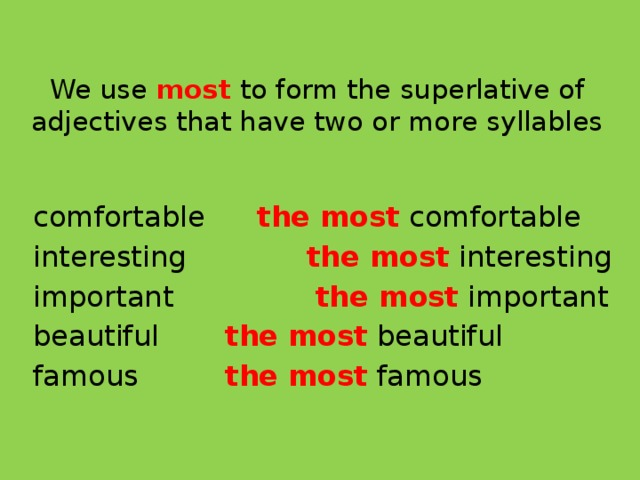 We use most to form the superlative of adjectives that have two or more syllables comfortable   the most  comfortable interesting    the most  interesting important    the most  important beautiful    the most  beautiful famous    the most  famous