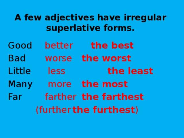 A few adjectives have irregular superlative forms. Good   better   the best Bad    worse   the worst Little    less   the least Many    more   the most Far    farther  the farthest    (further  the furthest )