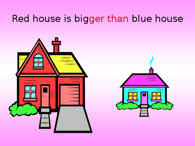 Red house is big ger  than blue house