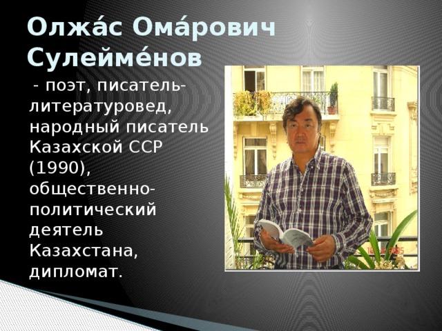 Олжа́с Ома́рович Сулейме́нов  - поэт, писатель-литературовед, народный писатель Казахской ССР (1990), общественно-политический деятель Казахстана, дипломат.