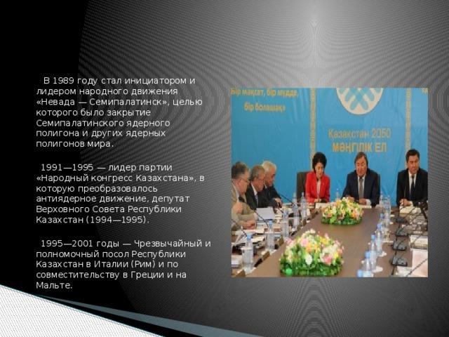 В 1989 году стал инициатором и лидером народного движения «Невада — Семипалатинск», целью которого было закрытие Семипалатинского ядерного полигона и других ядерных полигонов мира.  1991—1995 — лидер партии «Народный конгресс Казахстана», в которую преобразовалось антиядерное движение, депутат Верховного Совета Республики Казахстан (1994—1995).  1995—2001 годы — Чрезвычайный и полномочный посол Республики Казахстан в Италии (Рим) и по совместительству в Греции и на Мальте.