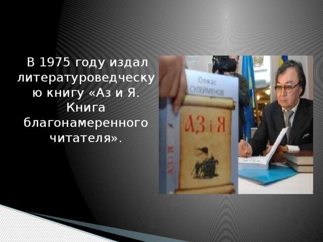 В 1975 году издал литературоведческую книгу «Аз и Я. Книга благонамеренного читателя».