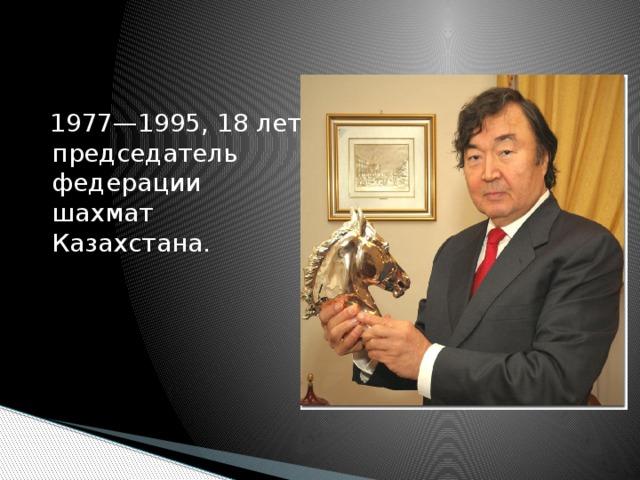 1977—1995, 18 лет председатель федерации шахмат Казахстана.