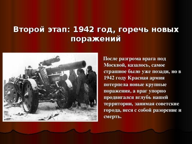 Второй этап: 1942 год, горечь новых поражений  После разгрома врага под Москвой, казалось, самое страшное было уже позади, но в 1942 году Красная армия потерпела новые крупные поражения, а враг упорно продвигался вглубь нашей территории, занимая советские города, неся с собой разорение и смерть.