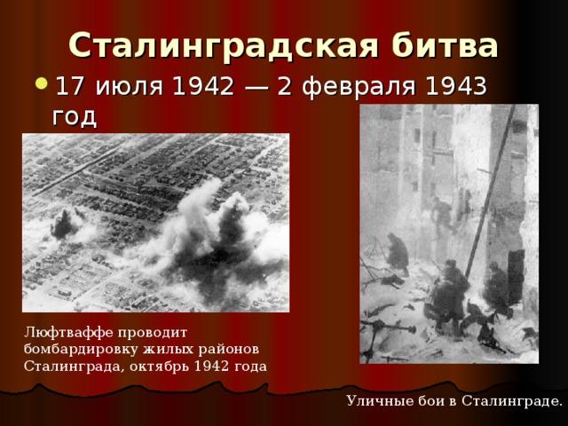 Сталинградская битва 17 июля 1942 — 2 февраля 1943 год  Люфтваффе проводит бомбардировку жилых районов Сталинграда, октябрь 1942 года Уличные бои в Сталинграде.
