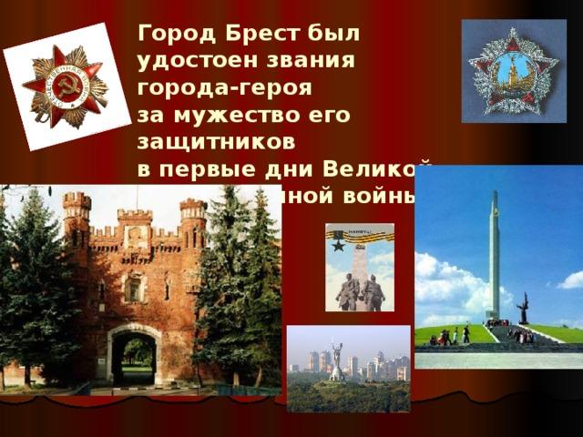 Город Брест был удостоен звания города-героя  за мужество его защитников  в первые дни Великой Отечественной войны.