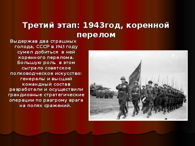 Третий этап: 1943год, коренной перелом Выдержав два страшных голода, СССР в 1943 году сумел добиться в ней коренного перелома. Большую роль в этом сыграло советское полководческое искусство: генералы и высший командный состав разработали и осуществили грандиозные стратегические операции по разгрому врага на полях сражений.