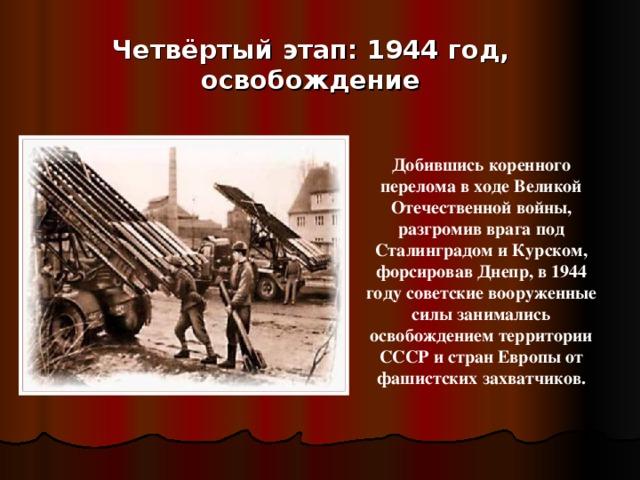 Четвёртый этап: 1944 год, освобождение Добившись коренного перелома в ходе Великой Отечественной войны, разгромив врага под Сталинградом и Курском, форсировав Днепр, в 1944 году советские вооруженные силы занимались освобождением территории СССР и стран Европы от фашистских захватчиков.