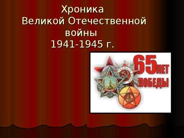 Хроника  Великой Отечественной войны  1941-1945 г.