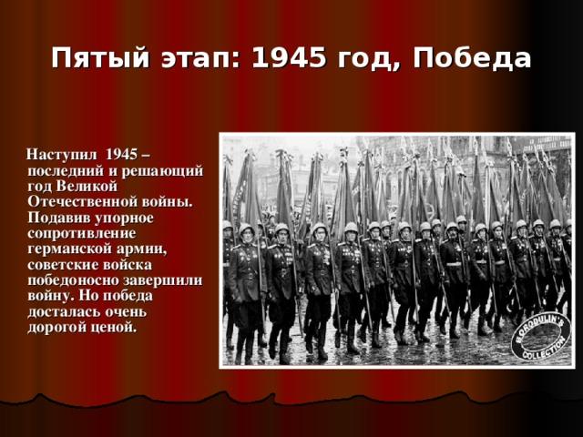 Пятый этап: 1945 год, Победа  Наступил 1945 – последний и решающий год Великой Отечественной войны. Подавив упорное сопротивление германской армии, советские войска победоносно завершили войну. Но победа досталась очень дорогой ценой.