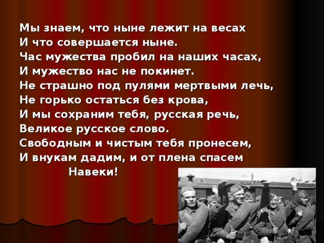 Мы знаем, что ныне лежит на весах И что совершается ныне. Час мужества пробил на наших часах, И мужество нас не покинет. Не страшно под пулями мертвыми лечь, Не горько остаться без крова, И мы сохраним тебя, русская речь, Великое русское слово. Свободным и чистым тебя пронесем, И внукам дадим, и от плена спасем  Навеки!