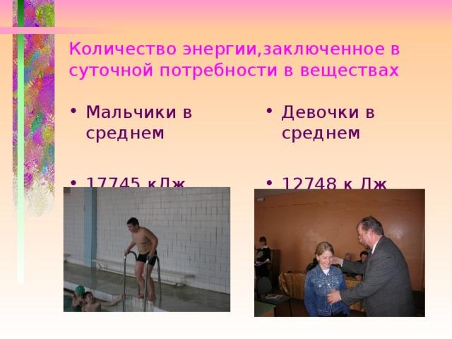Количество энергии,заключенное в суточной потребности в веществах Мальчики в среднем  17745 кДж   Девочки в среднем  12748 к Дж