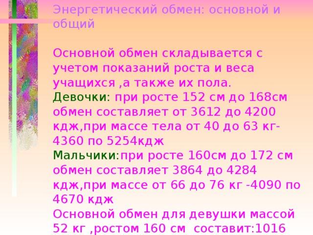 Энергетический обмен: основной и общий   Основной обмен складывается с учетом показаний роста и веса учащихся ,а также их пола.  Девочки: при росте 152 см до 168см обмен составляет от 3612 до 4200 кдж,при массе тела от 40 до 63 кг-4360 по 5254кдж  Мальчики: при росте 160см до 172 см обмен составляет 3864 до 4284 кдж,при массе от 66 до 76 кг -4090 по 4670 кдж  Основной обмен для девушки массой 52 кг ,ростом 160 см составит:1016 +4838=5854кдж