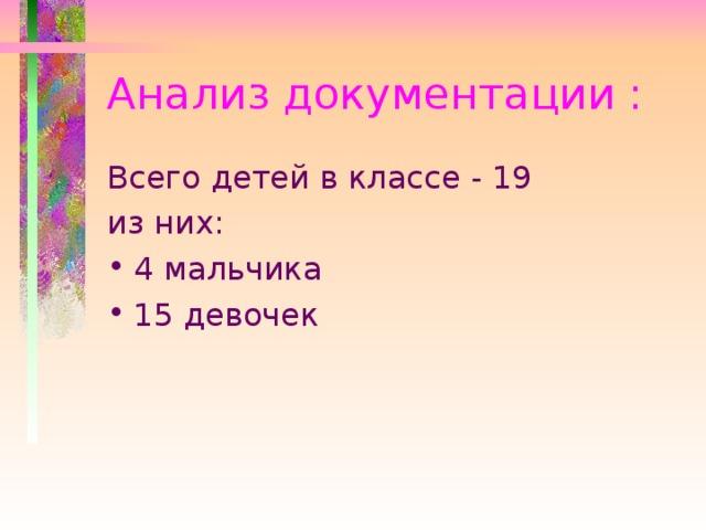 Анализ документации : Всего детей в классе  - 19 из них: 4 мальчика 15 девочек