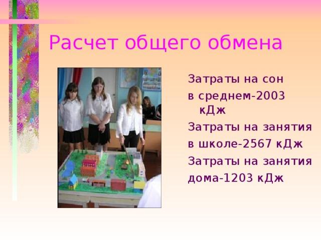 Расчет общего обмена Затраты на сон в среднем-2003 кДж Затраты на занятия в школе-2567 кДж Затраты на занятия дома-1203 кДж