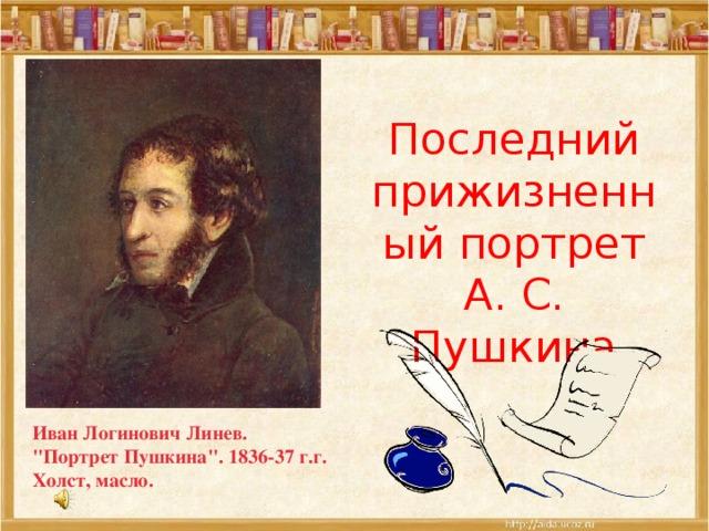 Последний прижизненный портрет А. С. Пушкина Иван Логинович Линев.