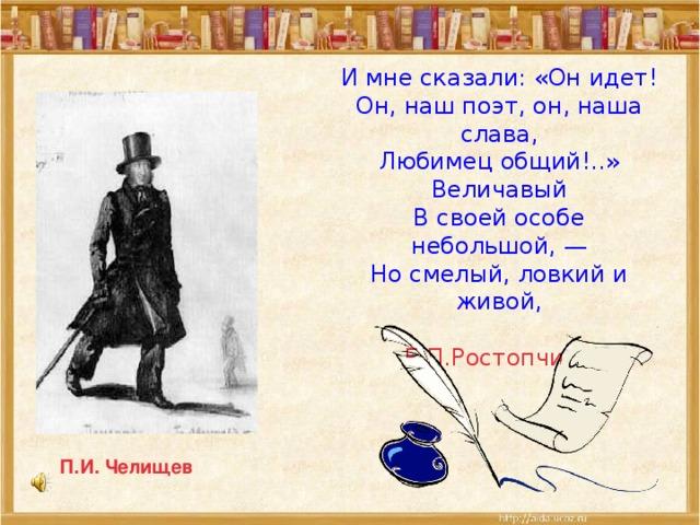 И мне сказали: «Он идет!  Он, наш поэт, он, наша слава,  Любимец общий!..»  Величавый  В своей особе небольшой, —  Но смелый, ловкий и живой,    Е.П.Ростопчина П.И. Челищев