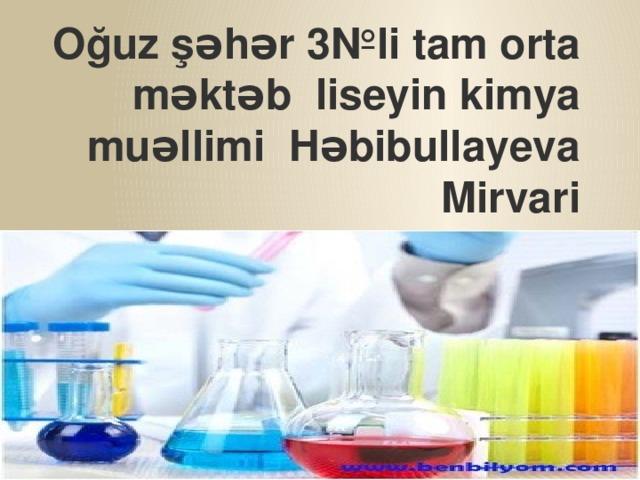 Oğuz şəhər 3№li tam orta məktəb liseyin kimya muəllimi Həbibullayeva Mirvari