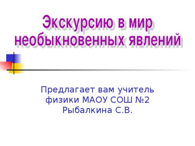 Предлагает вам учитель физики МАОУ СОШ №2 Рыбалкина С.В.