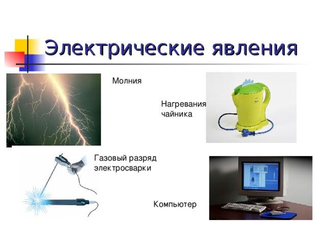 Электрические явления Молния Нагревания чайника Газовый разряд электросварки Компьютер