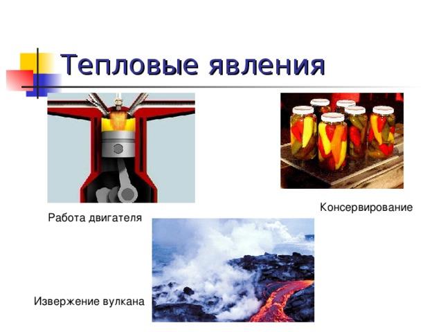 Тепловые явления Консервирование Работа двигателя Извержение вулкана