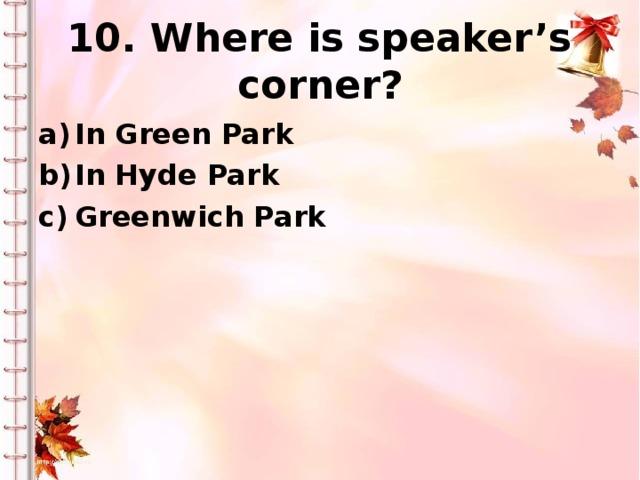 10. Where is speaker's corner? In Green Park In Hyde Park Greenwich Park