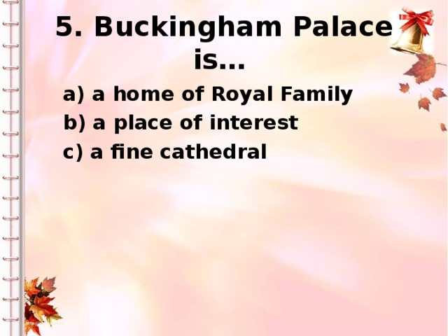 5. Buckingham Palace is… a) a home of Royal Family b) a place of interest c) a fine cathedral