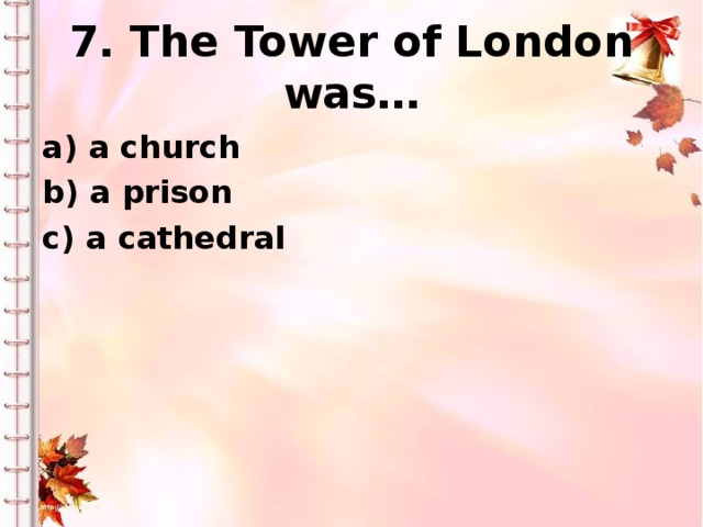 7. The Tower of London was… a) a church b) a prison c) a cathedral