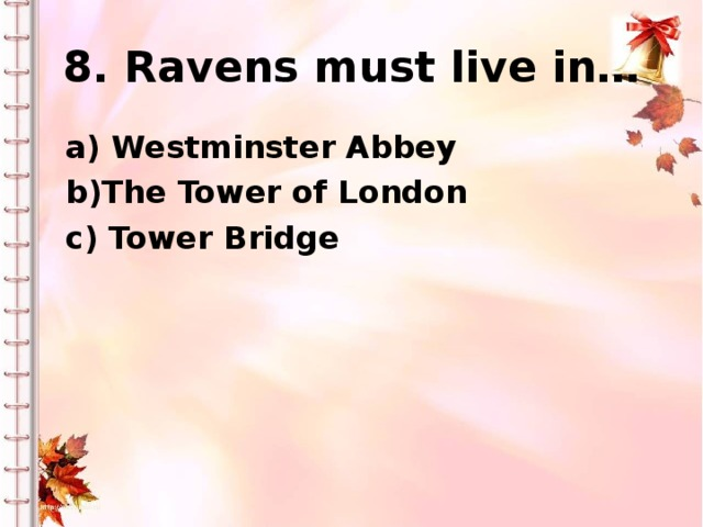 8. Ravens must live in… a) Westminster Abbey b)The Tower of London c) Tower Bridge