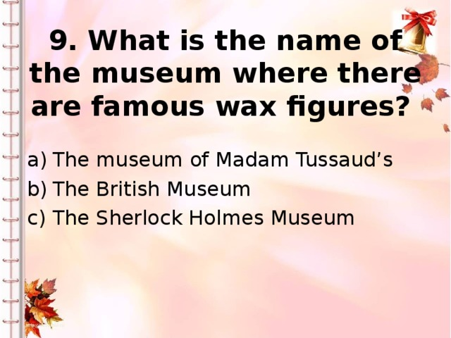 9. What is the name of the museum where there are famous wax figures?