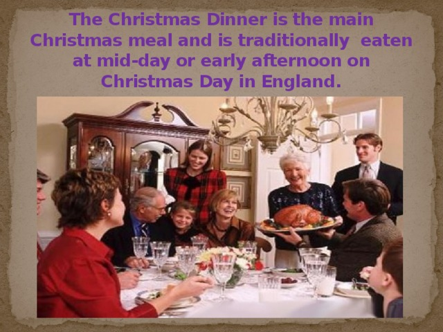 The Christmas Dinner is the main Christmas meal and is traditionally eaten at mid-day or early afternoon on Christmas Day in England.