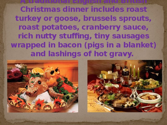 A traditional English and British Christmas dinner includes roast turkey or goose, brussels sprouts, roast potatoes, cranberry sauce, rich nutty stuffing, tiny sausages wrapped in bacon (pigs in a blanket) and lashings of hot gravy.