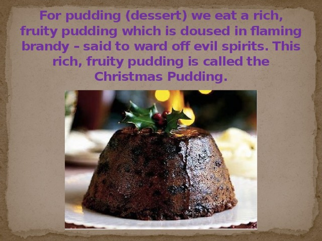 For pudding (dessert) we eat a rich, fruity pudding which is doused in flaming brandy – said to ward off evil spirits. This rich, fruity pudding is called the Christmas Pudding.