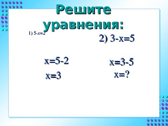 Решите уравнения:    1) 5 -х=2     2) 3-х=5  х=5-2 х=3     х=3-5 х=?