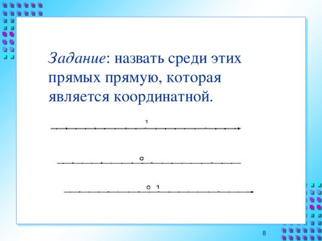 Задание : назвать среди этих прямых прямую, которая является координатной. 7