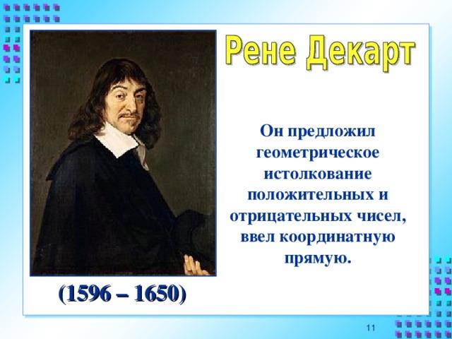 Он предложил геометрическое истолкование положительных и отрицательных чисел, ввел координатную прямую. (1596 – 1650) 10