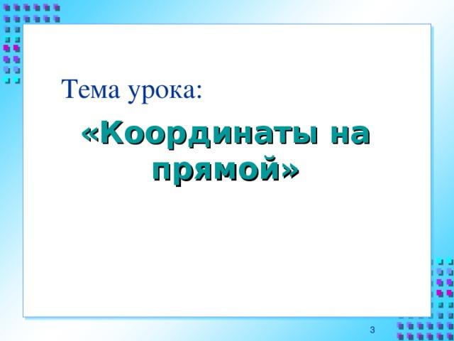 Тема урока: «Координаты на прямой»