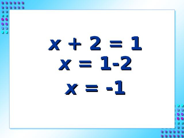 х + 2 = 1  х = 1-2 х = -1