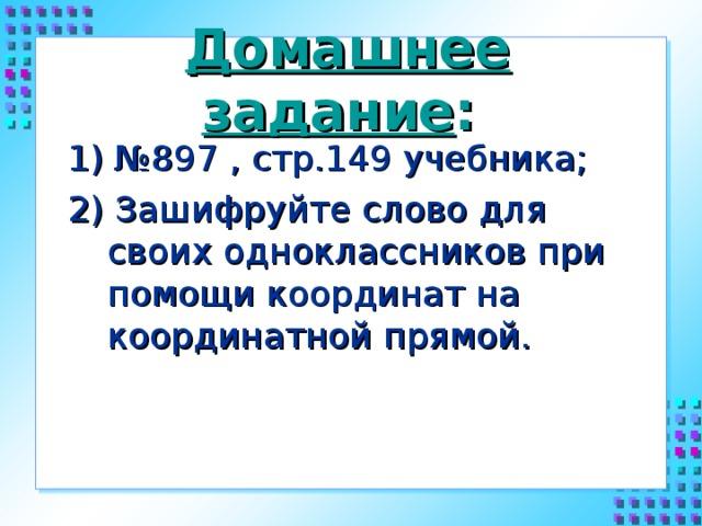 Домашнее задание : 1) №897 , стр.149 учебника; 2) Зашифруйте слово для своих одноклассников при помощи координат на координатной прямой.