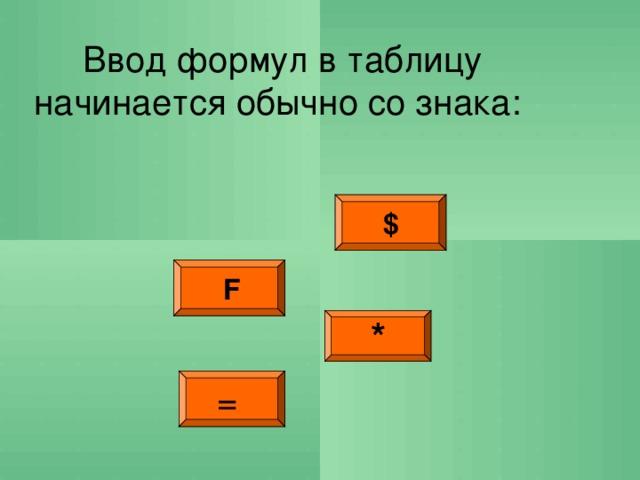Ввод формул в таблицу начинается обычно со знака: $  F * =