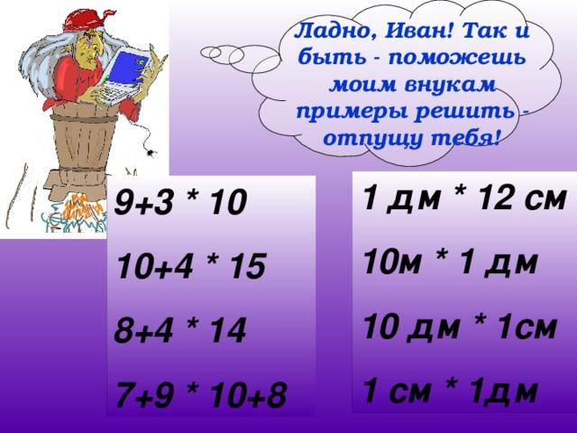 Ладно, Иван! Так и быть - поможешь моим внукам примеры решить - отпущу тебя! 1 дм * 12 см 10м * 1 дм 10 дм * 1см 1 см * 1дм 9+3 * 10 10+4 * 15 8+4 * 14 7+9 * 10+8