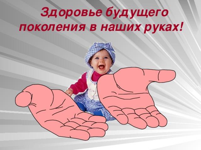 Здоровье будущего поколения в наших руках!