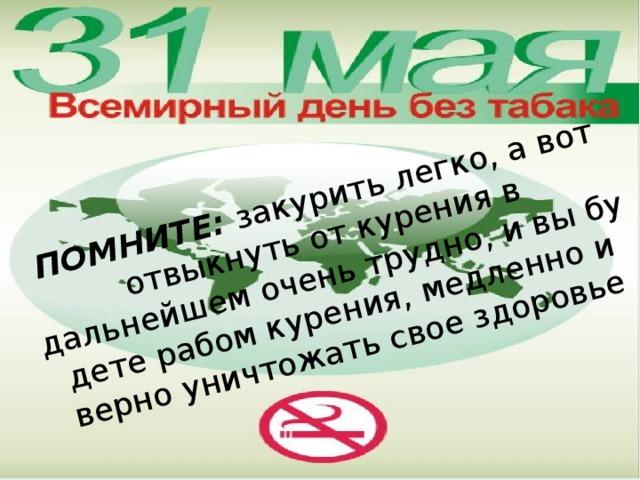 ПОМНИТЕ: закурить легко, а вот отвыкнуть от курения в дальнейшем очень трудно, и вы будете рабом курения, медленно и верно уничтожать свое здоровье