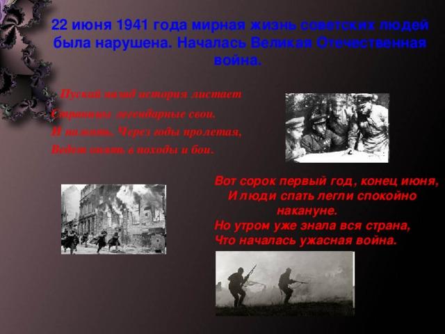 22 июня 1941 года мирная жизнь советских людей была нарушена. Началась Великая Отечественная война.   Пускай назад история листает  Страницы легендарные свои.  И память. Через годы пролетая,  Ведет опять в походы и бои.  Вот сорок первый год, конец июня,  И люди спать легли спокойно накануне.  Но утром уже знала вся страна,  Что началась ужасная война.