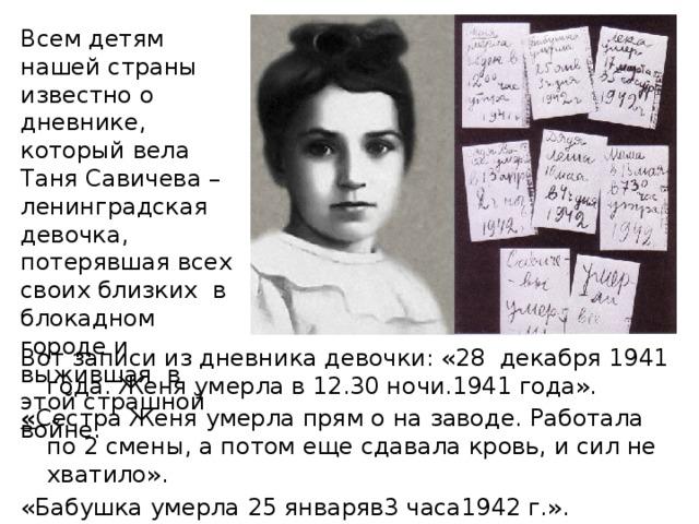 Всем детям нашей страны известно о дневнике, который вела Таня Савичева – ленинградская девочка, потерявшая всех своих близких в блокадном городе и выжившая в этой страшной войне. Вот записи из дневника девочки: «28 декабря 1941 года. Женя умерла в 12.30 ночи.1941 года». « Сестра Женя умерла прям о на заводе. Работала по 2 смены, а потом еще сдавала кровь, и сил не хватило». «Бабушка умерла 25 январяв3 часа1942 г.». «Лёка умер17 марта в 5 часов утра. 1942 г.».