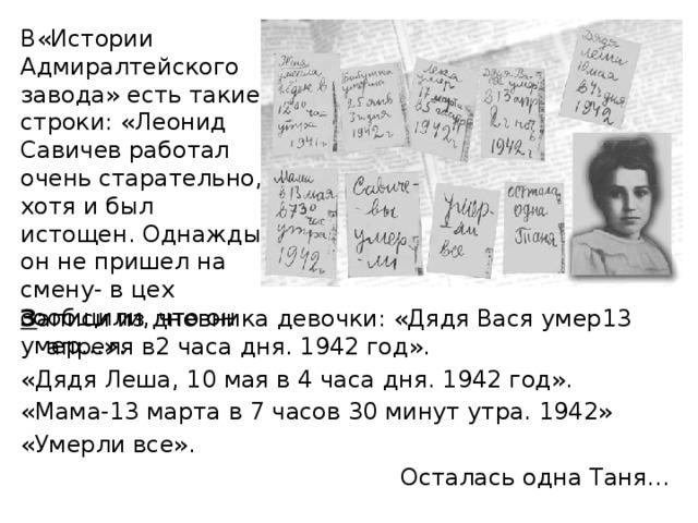 В«Истории Адмиралтейского завода» есть такие строки: «Леонид Савичев работал очень старательно, хотя и был истощен. Однажды он не пришел на смену- в цех сообщили, что он умер…». З аписи из дневника девочки: «Дядя Вася умер13 апреля в2 часа дня. 1942 год». «Дядя Леша, 10 мая в 4 часа дня. 1942 год». «Мама-13 марта в 7 часов 30 минут утра. 1942» «Умерли все».  Осталась одна Таня...