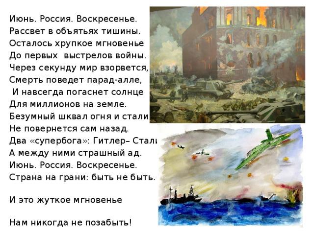 Июнь. Россия. Воскресенье.  Рассвет в объятьях тишины.     Осталось хрупкое мгновенье До первых выстрелов войны. Через секунду мир взорвется,   Смерть поведет парад-алле,    И навсегда погаснет солнце    Для миллионов на земле. Безумный шквал огня и стали  Не повернется сам назад.    Два «супербога»: Гитлер– Сталин,                    А между ними страшный ад. Июнь. Россия. Воскресенье.             Страна на грани: быть не быть…                        И это жуткое мгновенье                                  Нам никогда не позабыть!