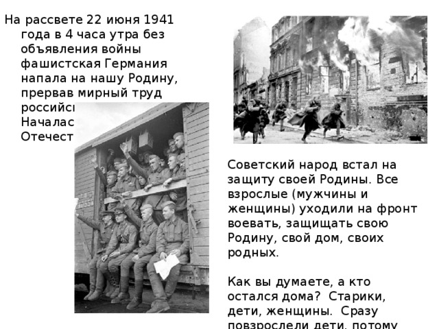 На рассвете 22 июня 1941 года в 4 часа утра без объявления войны фашистская Германия напала на нашу Родину, прервав мирный труд российского народа. Началась Великая Отечественная война. Советский народ встал на защиту своей Родины. Все взрослые (мужчины и женщины) уходили на фронт воевать, защищать свою Родину, свой дом, своих родных. Как вы думаете, а кто остался дома? Старики, дети, женщины. Сразу повзрослели дети, потому что надо было помогать взрослым во всех делах.