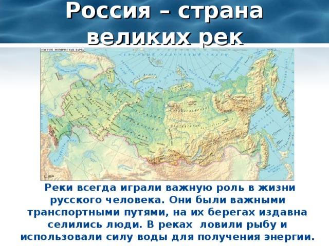 Россия – страна великих рек  Реки всегда играли важную роль в жизни русского человека. Они были важными транспортными путями, на их берегах издавна селились люди. В реках ловили рыбу и использовали силу воды для получения энергии.