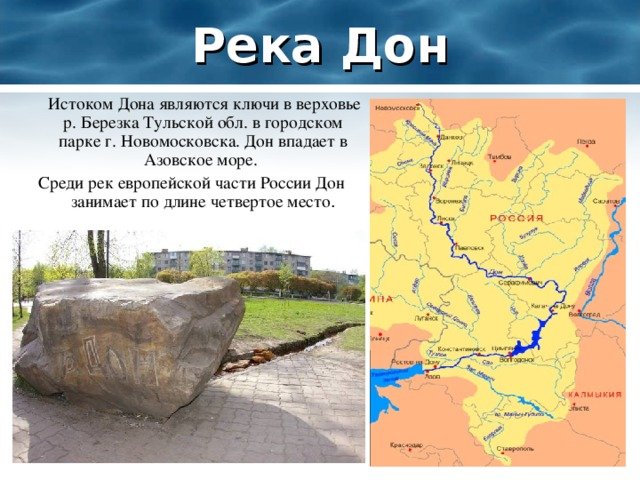 Река Дон  Истоком Дона являются ключи в верховье р. Березка Тульской обл. в городском парке г. Новомосковска. Дон впадает в Азовское море. Среди рек европейской части России Дон занимает по длине четвертое место .
